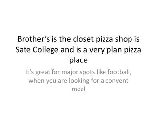 Brother's is the closet pizza shop is Sate College and is a very plan pizza place