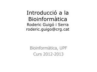 Introducci ó a la Bioinformàtica Roderic Guigó i Serra roderic.guigo@crgt