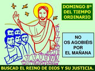 BUSCAD EL REINO DE DIOS Y SU JUSTICIA.