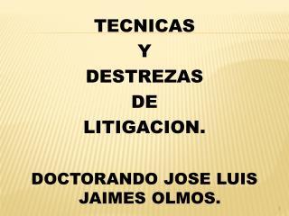 TECNICAS  Y  DESTREZAS  DE  LITIGACION. DOCTORANDO JOSE LUIS JAIMES OLMOS.