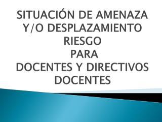 SITUACIÓN DE AMENAZA Y/O DESPLAZAMIENTO RIESGO  PARA  DOCENTES Y DIRECTIVOS DOCENTES