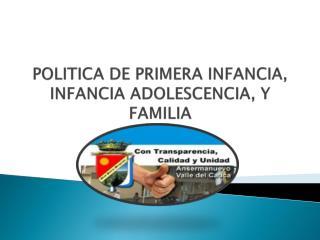 POLITICA DE PRIMERA INFANCIA, INFANCIA ADOLESCENCIA, Y FAMILIA