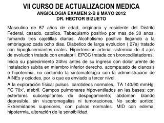 VII CURSO DE ACTUALIZACION MEDICA ANGIOLOGIA EXAMEN  2-B 8  MAYO 2012 DR. HECTOR BIZUETO