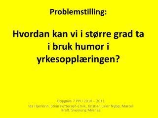 Problemstilling: Hvordan  kan vi i større grad ta i bruk humor i yrkesopplæringen?