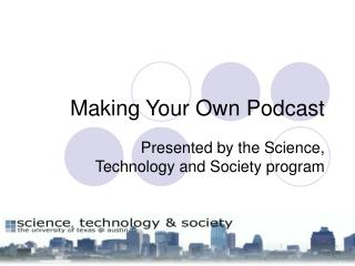 Making Your Own Podcast Presented by the Science