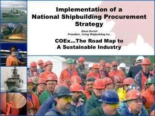 Implementation of a National Shipbuilding Procurement Strategy   Steve Durrell President , Irving Shipbuilding Inc.  COE