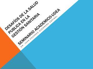 Desafíos de la salud publica en la  Gestión SANITARIA seminario  academico-udea