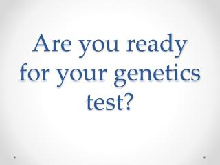 Are you ready for your genetics test?