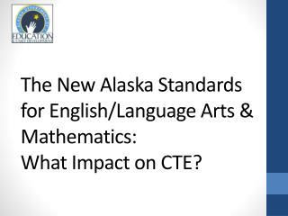 The New  Alaska  Standards for English/Language  Arts & Mathematics:  What Impact on CTE?