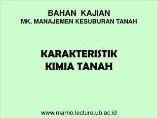 BAHAN  KAJIAN MK. MANAJEMEN KESUBURAN TANAH KARAKTERISTIK KIMIA TANAH marno.lecture.ub.ac.id