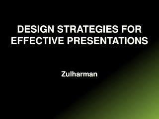 DESIGN STRATEGIES FOR EFFECTIVE PRESENTATIONS Zulharman