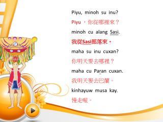 Piyu ,   minoh su inu ? Piyu ,你從哪裡來? minoh   cu   alang Sasi . 我從 Sasi 部落來。  maha su inu cuxan ?