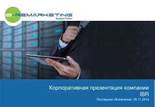 Корпоративная презентация компании IBR Последнее обновление:  28.11. 2013