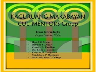 KAGURUANG MAKABAYAN CUL_MENTORS Group Elmar  Beltran Ingles Project Director, NCCA