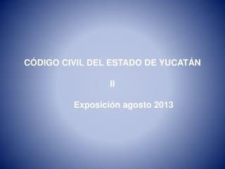 CÓDIGO CIVIL DEL ESTADO DE YUCATÁN II Exposición agosto 2013