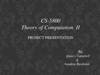 CS-5800 Theory of Computation  II PROJECT PRESENTATION 						By Quincy Campbell 					    &