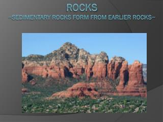 Rocks ~Sedimentary rocks form from earlier rocks~