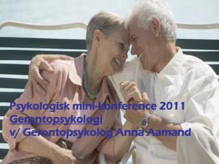 Psykologisk mini-konference 2011 Gerontopsykologi v/ Gerontopsykolog Anna Aamand