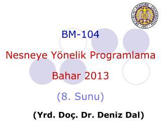 BM-104 Nesneye Yönelik Programlama Bahar 201 3 ( 8 .  Sunu ) ( Yrd . Do ç . Dr.  Deniz  Dal)
