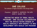 DIN   COLLEGE The Institution of Higher Education of the Navajo Nation  Presenters :   EDWARD  R.  GARRISON,  PhD, MPH M