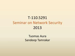 T-110.5291 Seminar on Network Security 2013 Tuomas Aura Sandeep Tamrakar