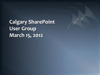Calgary SharePoint User Group March 15, 2012