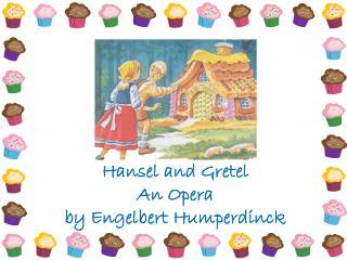 Hansel and Gretel An Opera  by Engelbert Humperdinck
