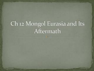 Ch 12 Mongol Eurasia and Its Aftermath