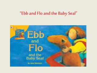 """""""Ebb and Flo and the Baby Seal"""""""
