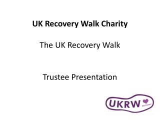 UK Recovery Walk Charity  The UK Recovery Walk Trustee Presentation