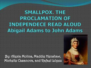 SMALLPOX. THE PROCLAMATION OF INDEPENDECE READ ALOUD Abigail Adams to John Adams