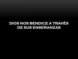 DIOS NOS BENDICE A TRAVÉS DE SUS ENSEÑANZAS