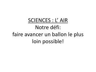 SCIENCES : L' AIR Notre défi: faire avancer un ballon le plus loin possible!