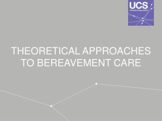THEORETICAL APPROACHES TO BEREAVEMENT CARE