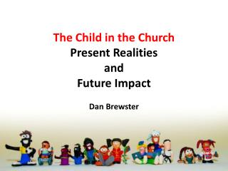 The Child in the Church Present Realities  and  Future Impact Dan Brewster