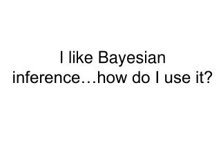 I like Bayesian inference…how do I use it?