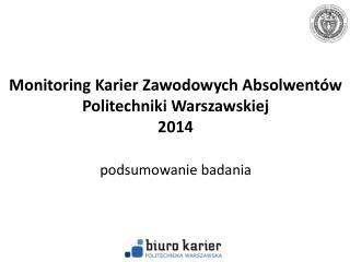 Monitoring Karier Zawodowych Absolwent�w Politechniki Warszawskiej  2014 podsumowanie badania