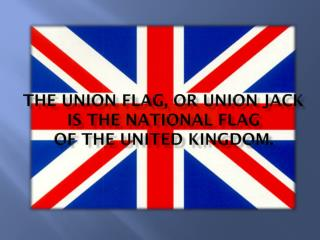The Union Flag, or Union Jack is the national flag of  the United Kingdom .