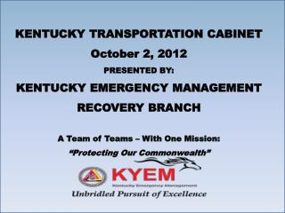KENTUCKY TRANSPORTATION CABINET October 2, 2012 PRESENTED BY: KENTUCKY EMERGENCY MANAGEMENT