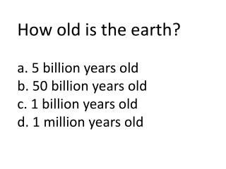 How old is the earth? a. 5 billion years old   b. 50 billion years old c. 1 billion years old