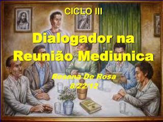 CICLO III  Dialogador  na  Reunião  Mediunica Rosana  De Rosa 8 /22/12