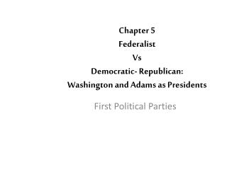Chapter  5 Federalist  Vs Democratic-  Republican: Washington and Adams as Presidents