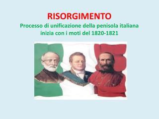 RISORGIMENTO Processo di unificazione della penisola italiana inizia con i moti del 1820-1821