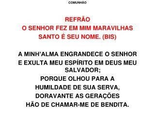COMUNHÃO REFRÃO O  SENHOR FEZ EM MIM MARAVILHAS SANTO  É SEU NOME. (BIS )