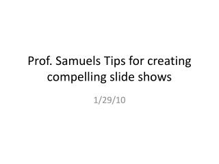 Prof. Samuels Tips for creating compelling slide shows