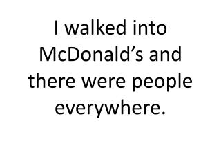 I walked into McDonald's and there were people everywhere.