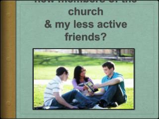 What can I do to help  new members of the church  & my less active friends?