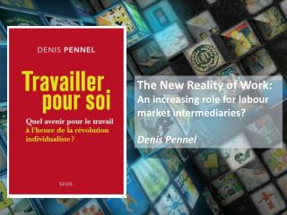 The New  R eality of  Work : An  increasing role  for labour  market intermediaries ? Denis Pennel