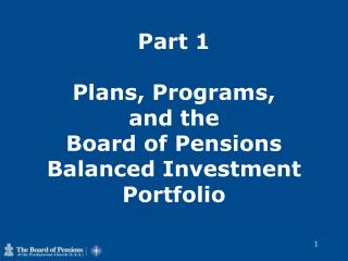 Part 1  Plans, Programs,  and the  Board of Pensions Balanced Investment Portfolio