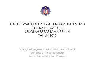 DASAR, SYARAT & KRITERIA PENGAMBILAN MURID TINGKATAN SATU (1)  SEKOLAH BERASRAMA PENUH  TAHUN 2013